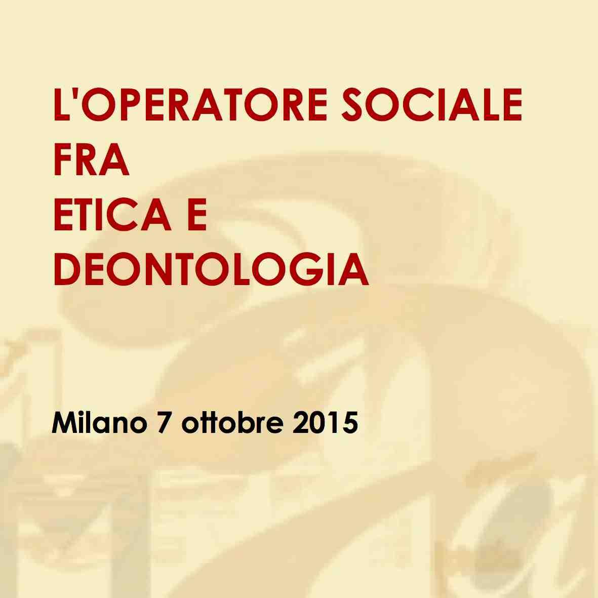 """Corso di formazione per assistenti sociali: """"L'OPERATORE SOCIALE FRA ETICA E DEONTOLOGIA"""" Milano 7 ottobre 2015"""